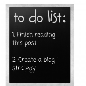 1. Finish this post. 2. Create a blog strategy.